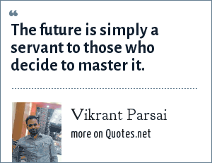 Vikrant Parsai: The future is simply a servant to those who decide to master it.