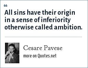 Cesare Pavese: All sins have their origin in a sense of inferiority otherwise called ambition.