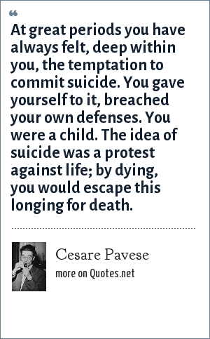 Cesare Pavese: At great periods you have always felt, deep within you, the temptation to commit suicide. You gave yourself to it, breached your own defenses. You were a child. The idea of suicide was a protest against life; by dying, you would escape this longing for death.
