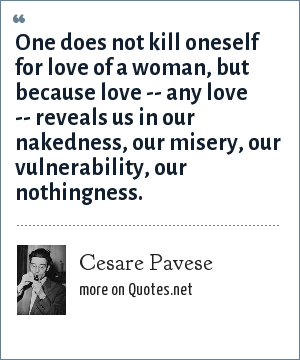 Cesare Pavese: One does not kill oneself for love of a woman, but because love -- any love -- reveals us in our nakedness, our misery, our vulnerability, our nothingness.
