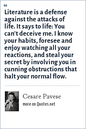 Cesare Pavese: Literature is a defense against the attacks of life. It says to life: You can't deceive me. I know your habits, foresee and enjoy watching all your reactions, and steal your secret by involving you in cunning obstructions that halt your normal flow.