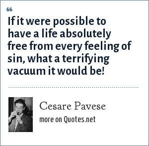 Cesare Pavese: If it were possible to have a life absolutely free from every feeling of sin, what a terrifying vacuum it would be!