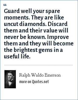 Ralph Waldo Emerson: Guard well your spare moments. They are like uncut diamonds. Discard them and their value will never be known. Improve them and they will become the brightest gems in a useful life.