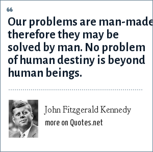 John Fitzgerald Kennedy: Our problems are man-made, therefore they may be solved by man. No problem of human destiny is beyond human beings.
