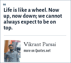 Vikrant Parsai: Life is like a wheel. Now up, now down; we cannot always expect to be on top.