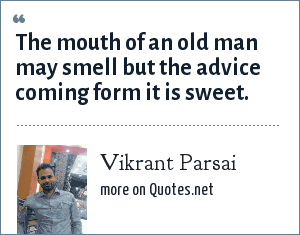 Vikrant Parsai: The mouth of an old man may smell but the advice coming form it is sweet.