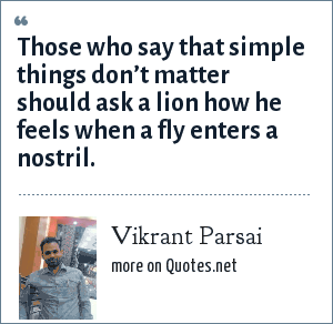 Vikrant Parsai: Those who say that simple things don't matter should ask a lion how he feels when a fly enters a nostril.