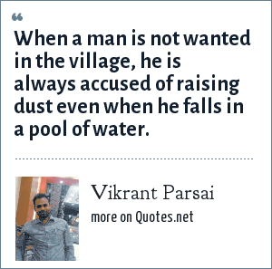 Vikrant Parsai: When a man is not wanted in the village, he is always accused of raising dust even when he falls in a pool of water.