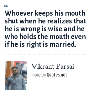 Vikrant Parsai: Whoever keeps his mouth shut when he realizes that he is wrong is wise and he who holds the mouth even if he is right is married.