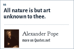 Alexander Pope: All nature is but art unknown to thee.