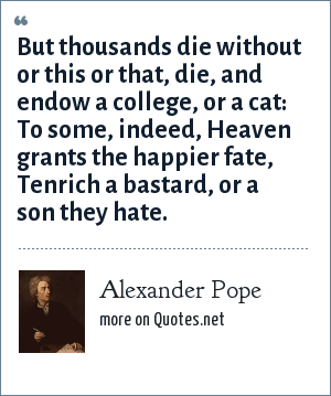 Alexander Pope: But thousands die without or this or that, die, and endow a college, or a cat: To some, indeed, Heaven grants the happier fate, Tenrich a bastard, or a son they hate.