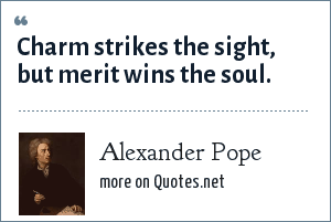 Alexander Pope: Charm strikes the sight, but merit wins the soul.