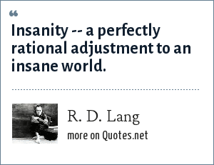 R. D. Lang: Insanity -- a perfectly rational adjustment to an insane world.