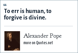 Alexander Pope: To err is human, to forgive is divine.