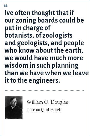 William O. Douglas: Ive often thought that if our zoning boards could be put in charge of botanists, of zoologists and geologists, and people who know about the earth, we would have much more wisdom in such planning than we have when we leave it to the engineers.