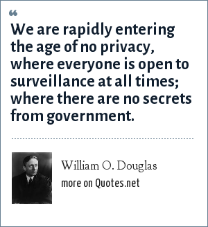 William O. Douglas: We are rapidly entering the age of no privacy, where everyone is open to surveillance at all times; where there are no secrets from government.