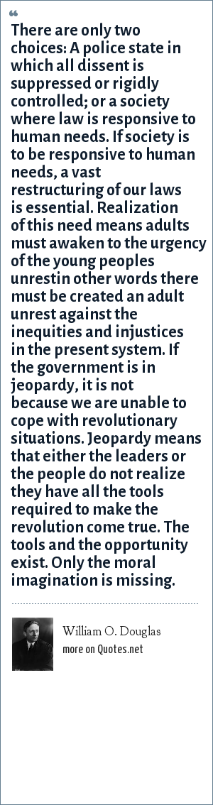 William O. Douglas: There are only two choices: A police state in which all dissent is suppressed or rigidly controlled; or a society where law is responsive to human needs. If society is to be responsive to human needs, a vast restructuring of our laws is essential. Realization of this need means adults must awaken to the urgency of the young peoples unrestin other words there must be created an adult unrest against the inequities and injustices in the present system. If the government is in jeopardy, it is not because we are unable to cope with revolutionary situations. Jeopardy means that either the leaders or the people do not realize they have all the tools required to make the revolution come true. The tools and the opportunity exist. Only the moral imagination is missing.