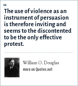 William O. Douglas: The use of violence as an instrument of persuasion is therefore inviting and seems to the discontented to be the only effective protest.