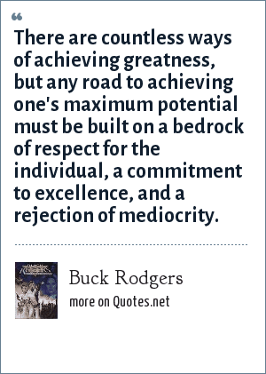 Buck Rodgers: There are countless ways of achieving greatness, but any road to achieving one's maximum potential must be built on a bedrock of respect for the individual, a commitment to excellence, and a rejection of mediocrity.