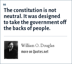 William O. Douglas: The constitution is not neutral. It was designed to take the government off the backs of people.