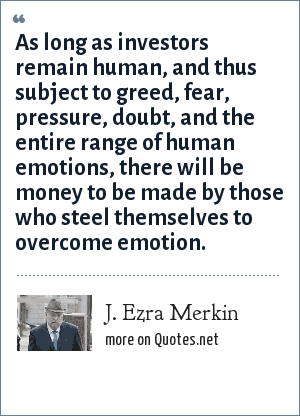 J. Ezra Merkin: As long as investors remain human, and thus subject to greed, fear, pressure, doubt, and the entire range of human emotions, there will be money to be made by those who steel themselves to overcome emotion.