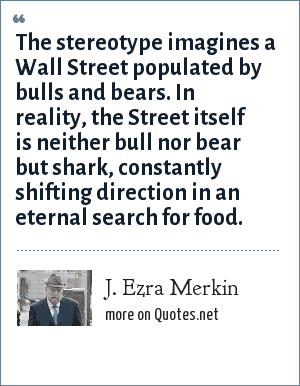 J. Ezra Merkin: The stereotype imagines a Wall Street populated by bulls and bears. In reality, the Street itself is neither bull nor bear but shark, constantly shifting direction in an eternal search for food.