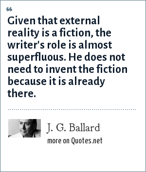 J. G. Ballard: Given that external reality is a fiction, the writer's role is almost superfluous. He does not need to invent the fiction because it is already there.