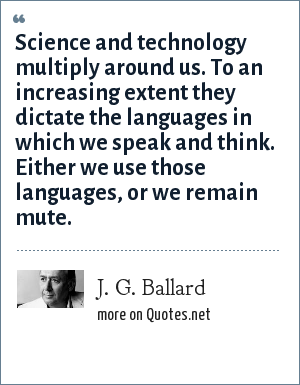 J. G. Ballard: Science and technology multiply around us. To an increasing extent they dictate the languages in which we speak and think. Either we use those languages, or we remain mute.