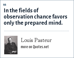 Louis Pasteur: In the fields of observation chance favors only the prepared mind.