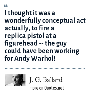 J. G. Ballard: I thought it was a wonderfully conceptual act actually, to fire a replica pistol at a figurehead -- the guy could have been working for Andy Warhol!
