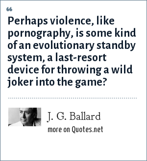J. G. Ballard: Perhaps violence, like pornography, is some kind of an evolutionary standby system, a last-resort device for throwing a wild joker into the game?