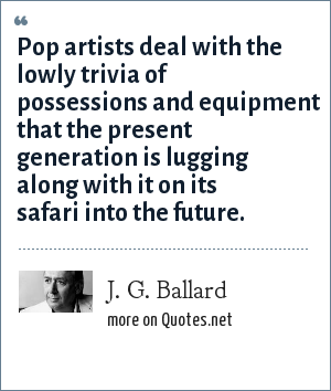 J. G. Ballard: Pop artists deal with the lowly trivia of possessions and equipment that the present generation is lugging along with it on its safari into the future.