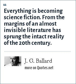 J. G. Ballard: Everything is becoming science fiction. From the margins of an almost invisible literature has sprung the intact reality of the 20th century.