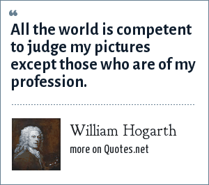 William Hogarth: All the world is competent to judge my pictures except those who are of my profession.