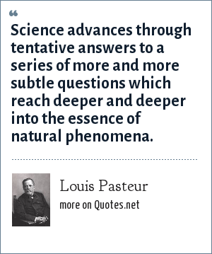 Louis Pasteur: Science advances through tentative answers to a series of more and more subtle questions which reach deeper and deeper into the essence of natural phenomena.