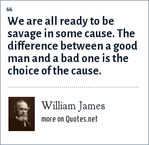 William James: We are all ready to be savage in some cause. The difference between a good man and a bad one is the choice of the cause.