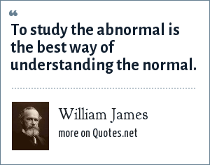 William James: To study the abnormal is the best way of understanding the normal.
