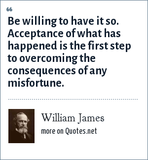 William James: Be willing to have it so. Acceptance of what has happened is the first step to overcoming the consequences of any misfortune.