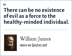 William James: There can be no existence of evil as a force to the healthy-minded individual.