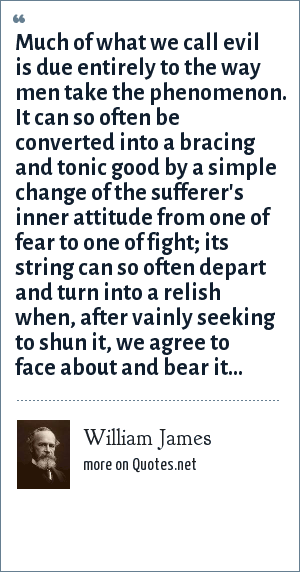 William James: Much of what we call evil is due entirely to the way men take the phenomenon. It can so often be converted into a bracing and tonic good by a simple change of the sufferer's inner attitude from one of fear to one of fight; its string can so often depart and turn into a relish when, after vainly seeking to shun it, we agree to face about and bear it...