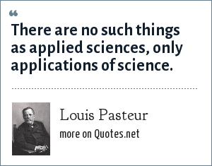 Louis Pasteur: There are no such things as applied sciences, only applications of science.
