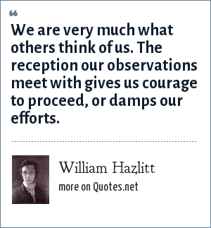 William Hazlitt: We are very much what others think of us. The reception our observations meet with gives us courage to proceed, or damps our efforts.