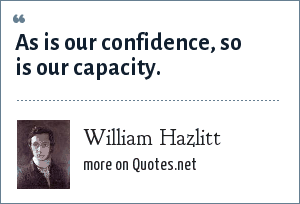 William Hazlitt: As is our confidence, so is our capacity.