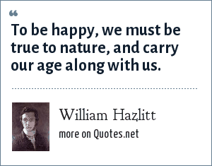 William Hazlitt: To be happy, we must be true to nature, and carry our age along with us.