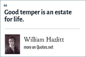 William Hazlitt: Good temper is an estate for life.