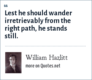 William Hazlitt: Lest he should wander irretrievably from the right path, he stands still.