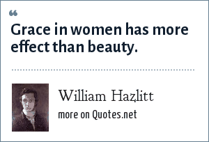 William Hazlitt: Grace in women has more effect than beauty.