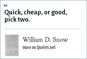 William D. Snow: Quick, cheap, or good, pick two.