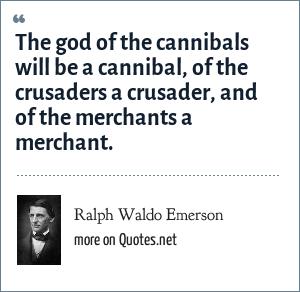 Ralph Waldo Emerson: The god of the cannibals will be a cannibal, of the crusaders a crusader, and of the merchants a merchant.