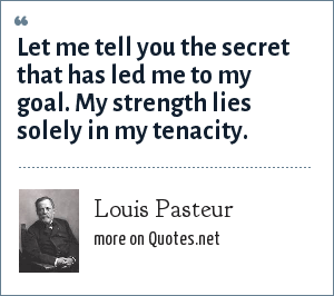 Louis Pasteur: Let me tell you the secret that has led me to my goal. My strength lies solely in my tenacity.